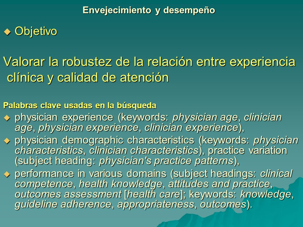 Objetivo Objetivo Valorar la robustez de la relación entre experiencia clínica y calidad de atención clínica y calidad de atención Palabras clave usadas en la búsqueda physician experience (keywords: physician age, clinician age, physician experience, clinician experience), physician experience (keywords: physician age, clinician age, physician experience, clinician experience), physician demographic characteristics (keywords: physician characteristics, clinician characteristics), practice variation (subject heading: physician s practice patterns), physician demographic characteristics (keywords: physician characteristics, clinician characteristics), practice variation (subject heading: physician s practice patterns), performance in various domains (subject headings: clinical competence, health knowledge, attitudes and practice, outcomes assessment [health care]; keywords: knowledge, guideline adherence, appropriateness, outcomes).