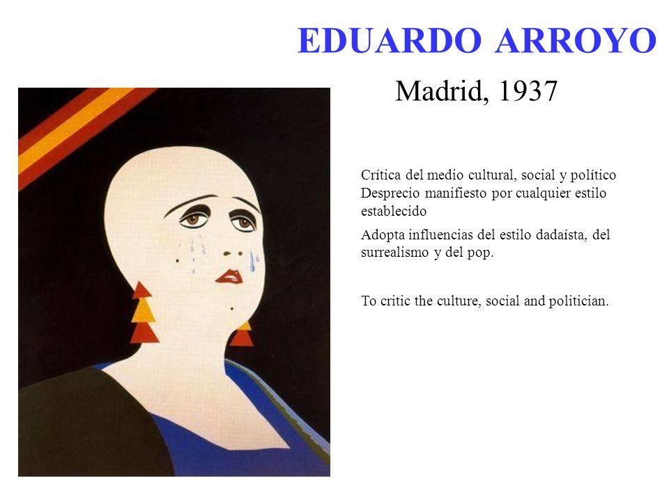 EDUARDO ARROYO Madrid, 1937 Crítica del medio cultural, social y político Desprecio manifiesto por cualquier estilo establecido Adopta influencias del estilo dadaísta, del surrealismo y del pop.