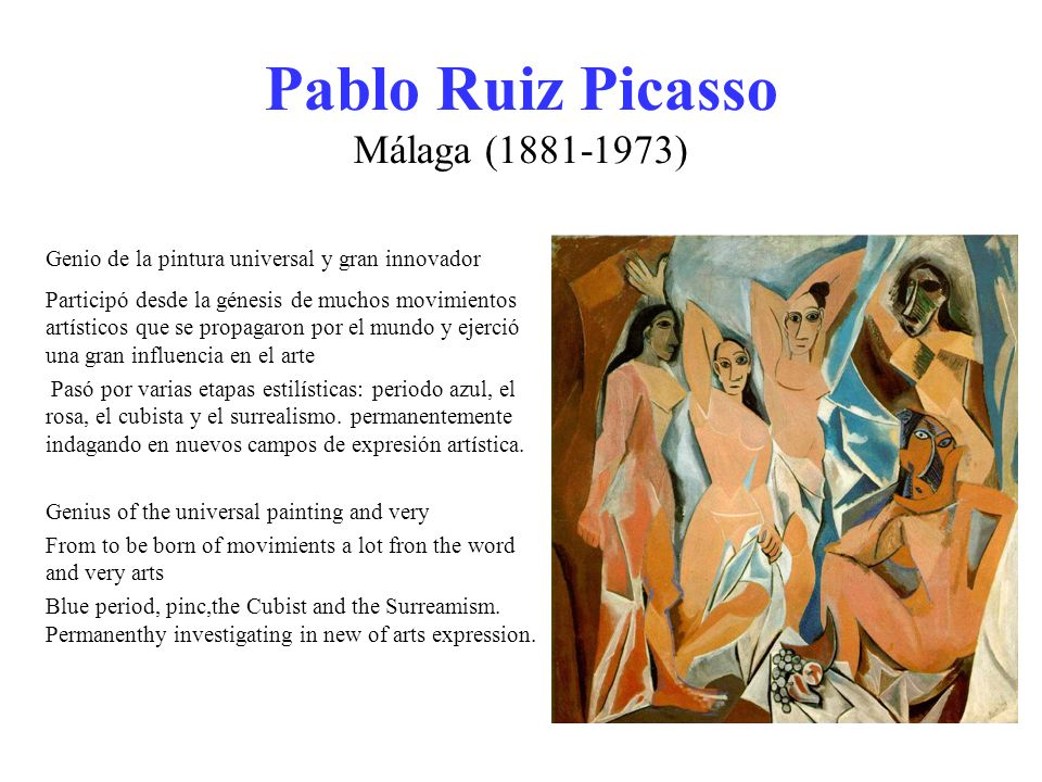 Pablo Ruiz Picasso Málaga (1881-1973) Genio de la pintura universal y gran innovador Participó desde la génesis de muchos movimientos artísticos que se propagaron por el mundo y ejerció una gran influencia en el arte Pasó por varias etapas estilísticas: periodo azul, el rosa, el cubista y el surrealismo.