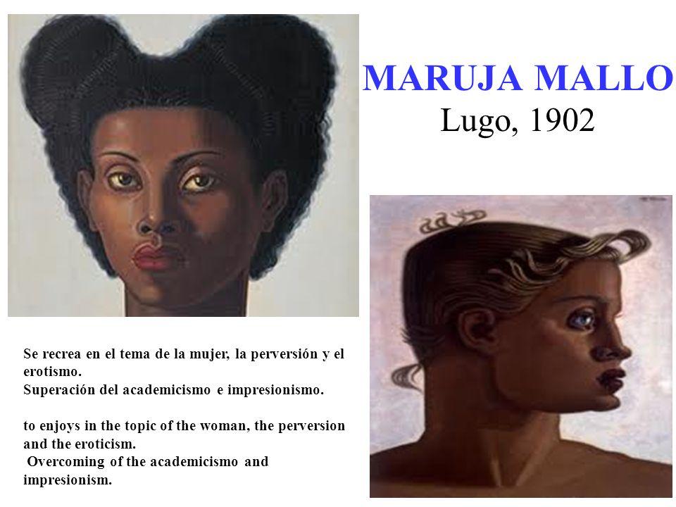 MARUJA MALLO Lugo, 1902 Se recrea en el tema de la mujer, la perversión y el erotismo.