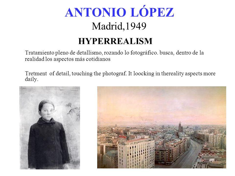 ANTONIO LÓPEZ Madrid,1949 HYPERREALISM Tratamiento pleno de detallismo, rozando lo fotográfico.