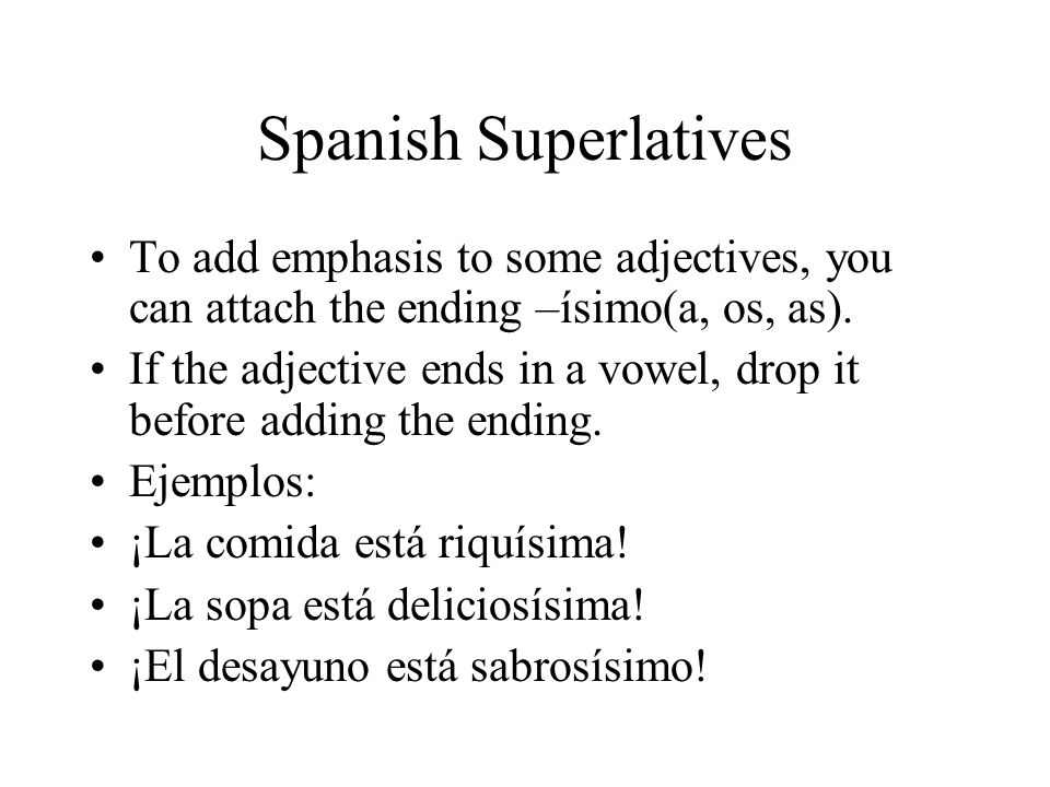 Spanish Superlatives To add emphasis to some adjectives, you can attach the ending –ísimo(a, os, as). If the adjective ends in a vowel, drop it before