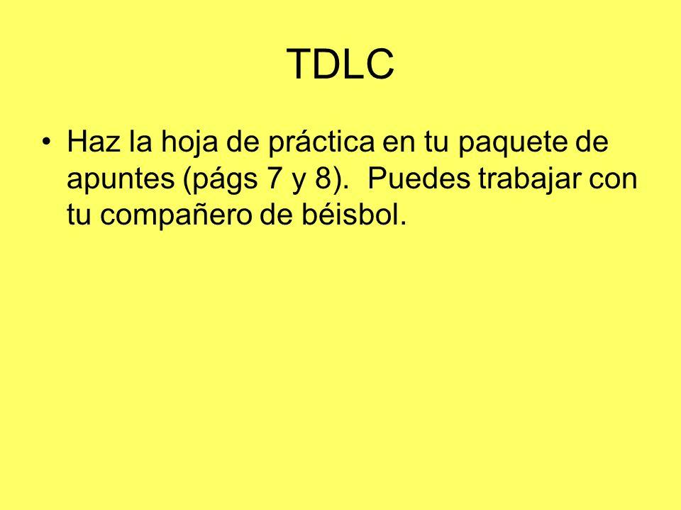 TDLC Haz la hoja de práctica en tu paquete de apuntes (págs 7 y 8). Puedes trabajar con tu compañero de béisbol.