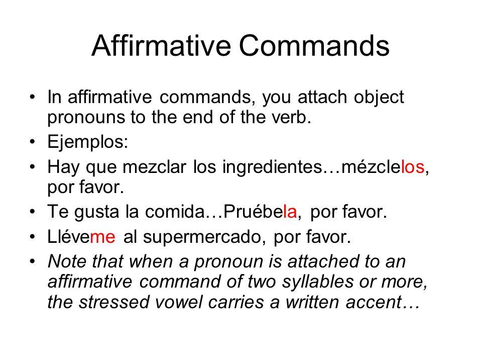 Affirmative Commands In affirmative commands, you attach object pronouns to the end of the verb. Ejemplos: Hay que mezclar los ingredientes…mézclelos,
