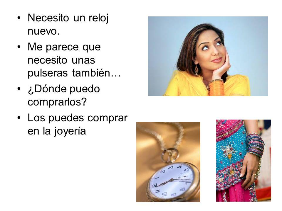 Necesito un reloj nuevo. Me parece que necesito unas pulseras también… ¿Dónde puedo comprarlos? Los puedes comprar en la joyería