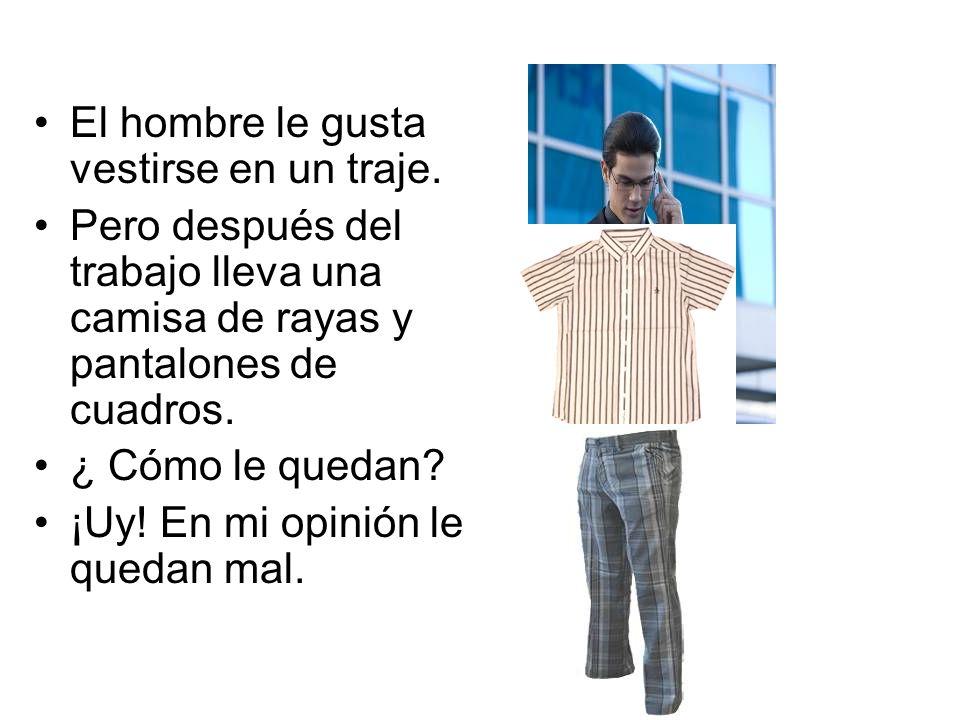 El hombre le gusta vestirse en un traje. Pero después del trabajo lleva una camisa de rayas y pantalones de cuadros. ¿ Cómo le quedan? ¡Uy! En mi opin