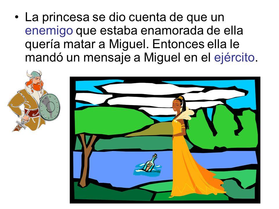 La princesa se dio cuenta de que un enemigo que estaba enamorada de ella quería matar a Miguel. Entonces ella le mandó un mensaje a Miguel en el ejérc