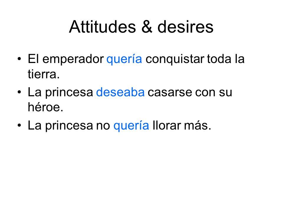 Attitudes & desires El emperador quería conquistar toda la tierra. La princesa deseaba casarse con su héroe. La princesa no quería llorar más.