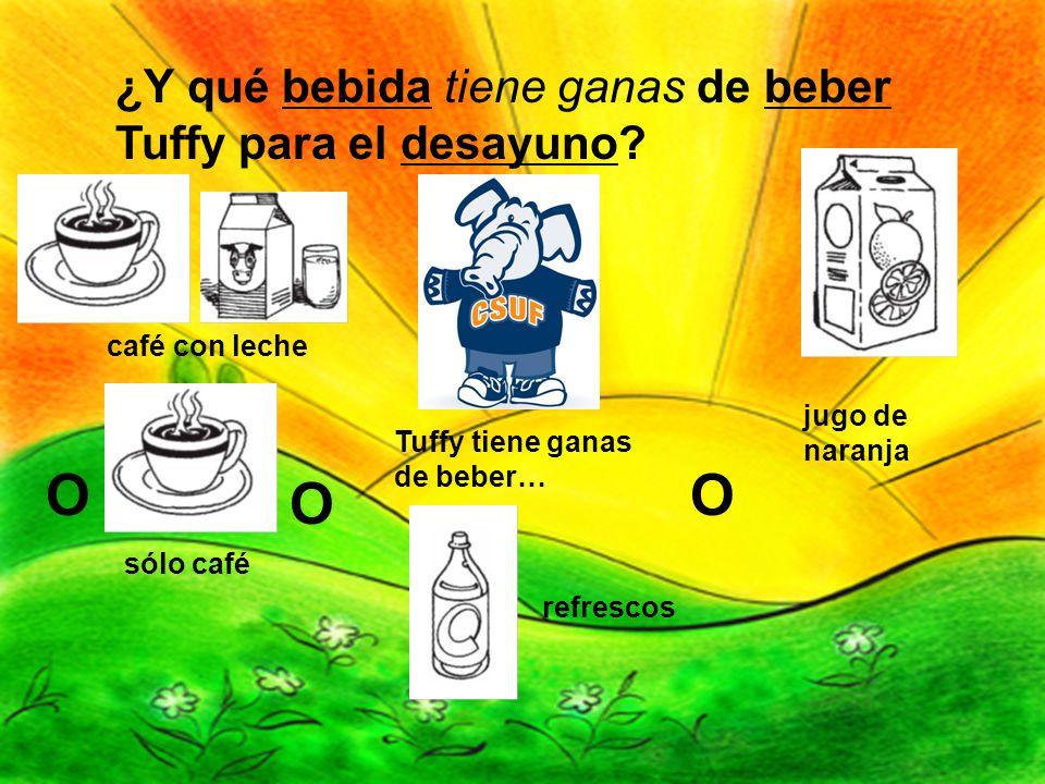 ¿Y qué bebida tiene ganas de beber Tuffy para el desayuno? Tuffy tiene ganas de beber… O O refrescos jugo de naranja café con leche sólo café O