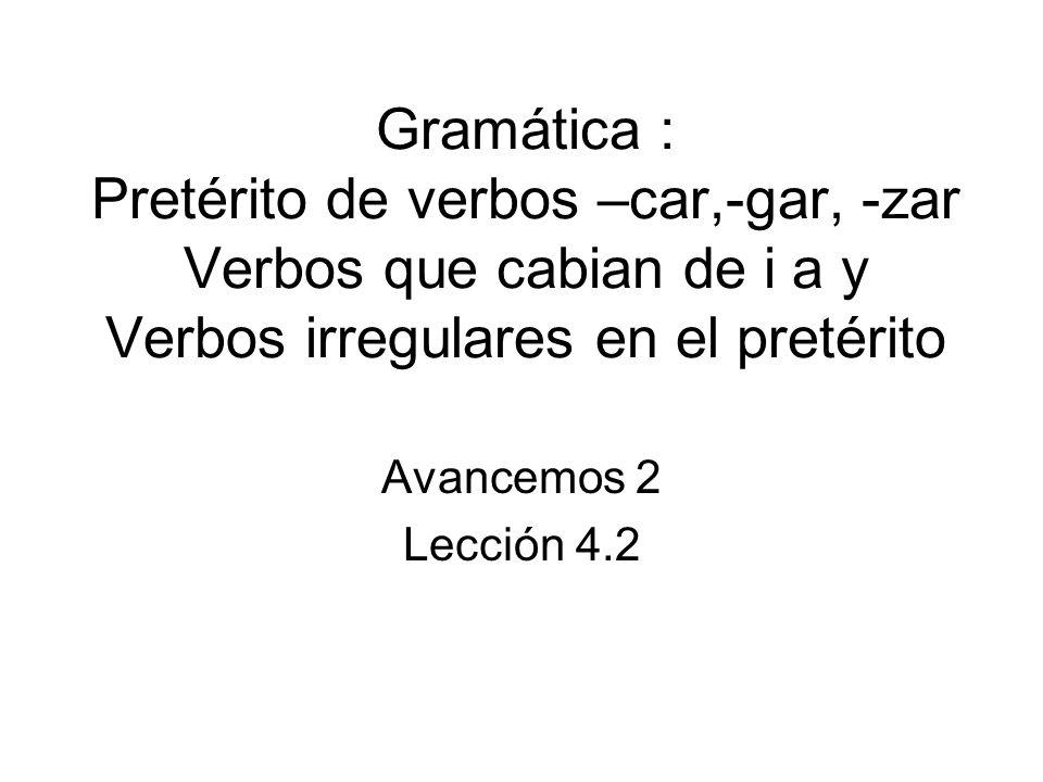 Verbos –car,-gar,-zar Verbs that end in –car,-gar, -zar will have a spelling change in the yo form only.