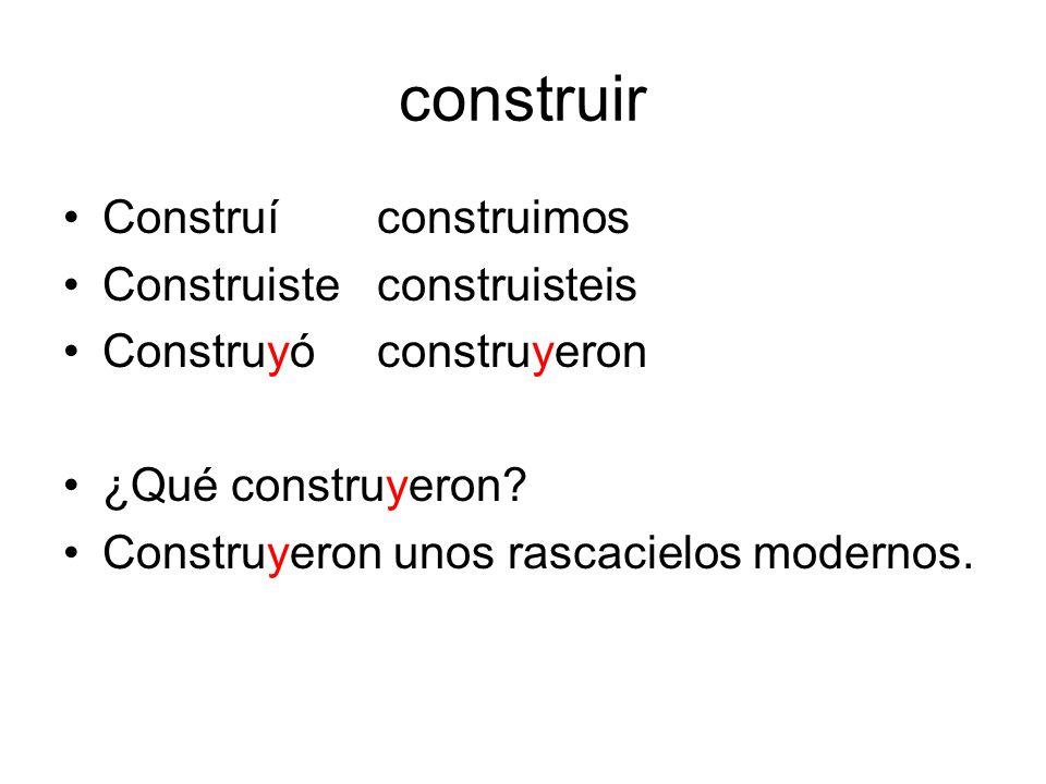 construir Construíconstruimos Construisteconstruisteis Construyóconstruyeron ¿Qué construyeron? Construyeron unos rascacielos modernos.