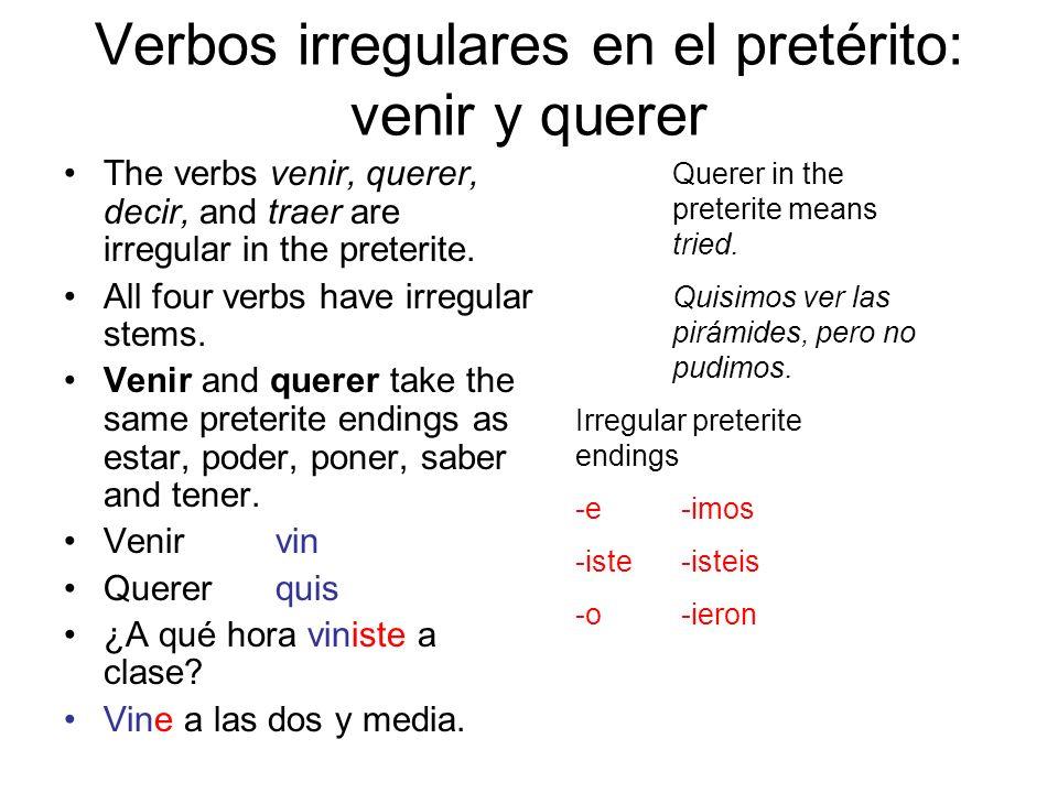 Verbos irregulares en el pretérito: venir y querer The verbs venir, querer, decir, and traer are irregular in the preterite. All four verbs have irreg