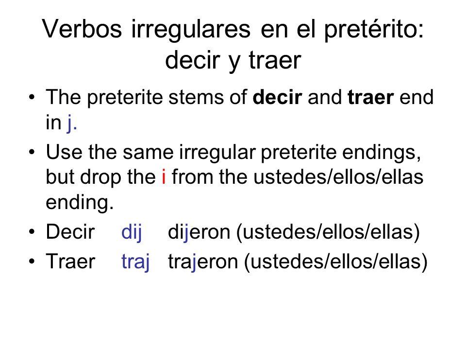 Verbos irregulares en el pretérito: decir y traer The preterite stems of decir and traer end in j. Use the same irregular preterite endings, but drop