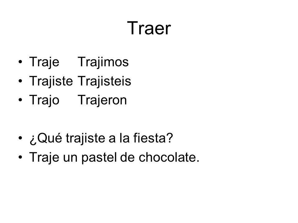 Traer TrajeTrajimos TrajisteTrajisteis TrajoTrajeron ¿Qué trajiste a la fiesta? Traje un pastel de chocolate.
