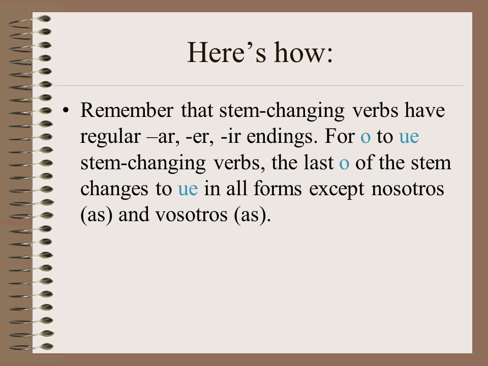 Heres how: Remember that stem-changing verbs have regular –ar, -er, -ir endings. For o to ue stem-changing verbs, the last o of the stem changes to ue