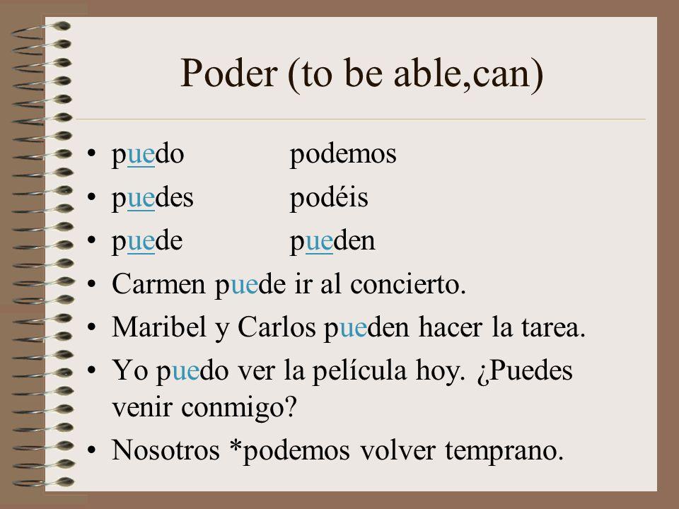 Poder (to be able,can) puedopodemos puedespodéis puedepueden Carmen puede ir al concierto. Maribel y Carlos pueden hacer la tarea. Yo puedo ver la pel
