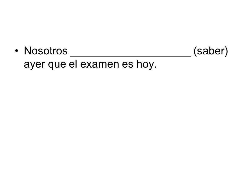 Nosotros ____________________ (saber) ayer que el examen es hoy.