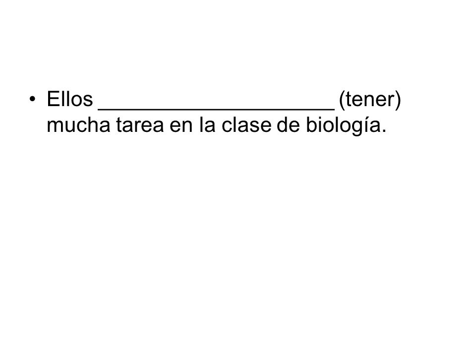 Ellos ____________________ (tener) mucha tarea en la clase de biología.