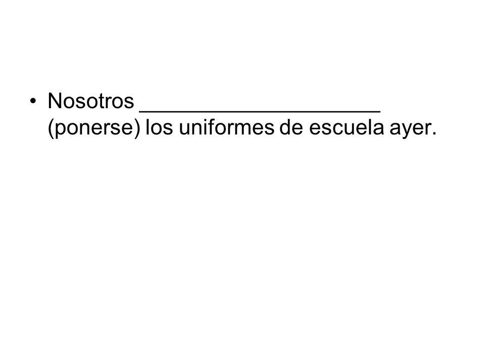 Nosotros ____________________ (ponerse) los uniformes de escuela ayer.