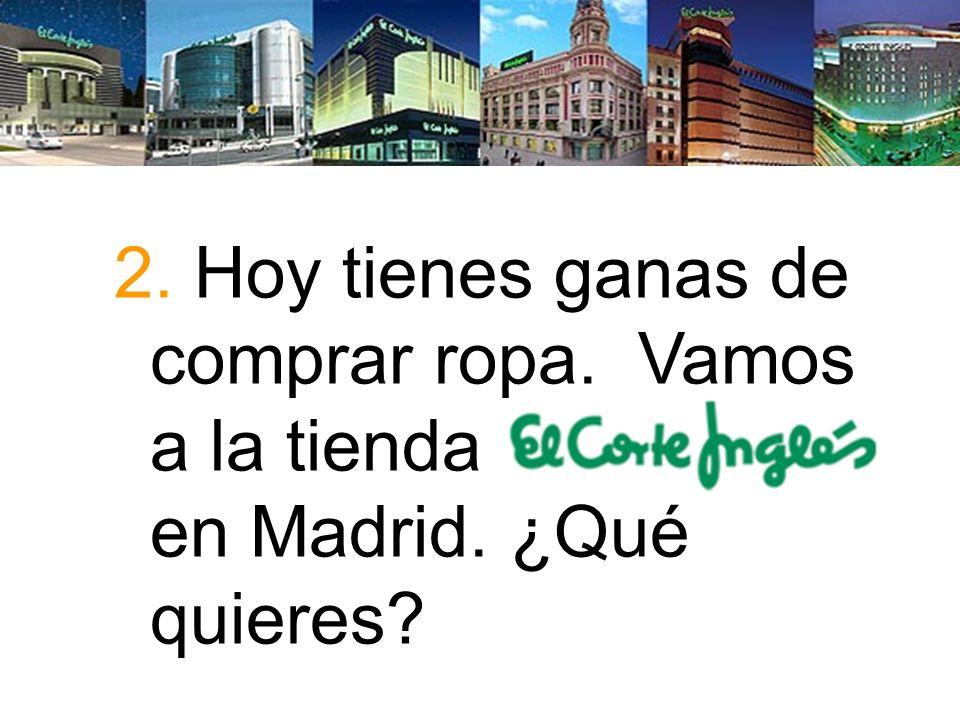 2. Hoy tienes ganas de comprar ropa. Vamos a la tienda Corte Inglés en Madrid. ¿Qué quieres?