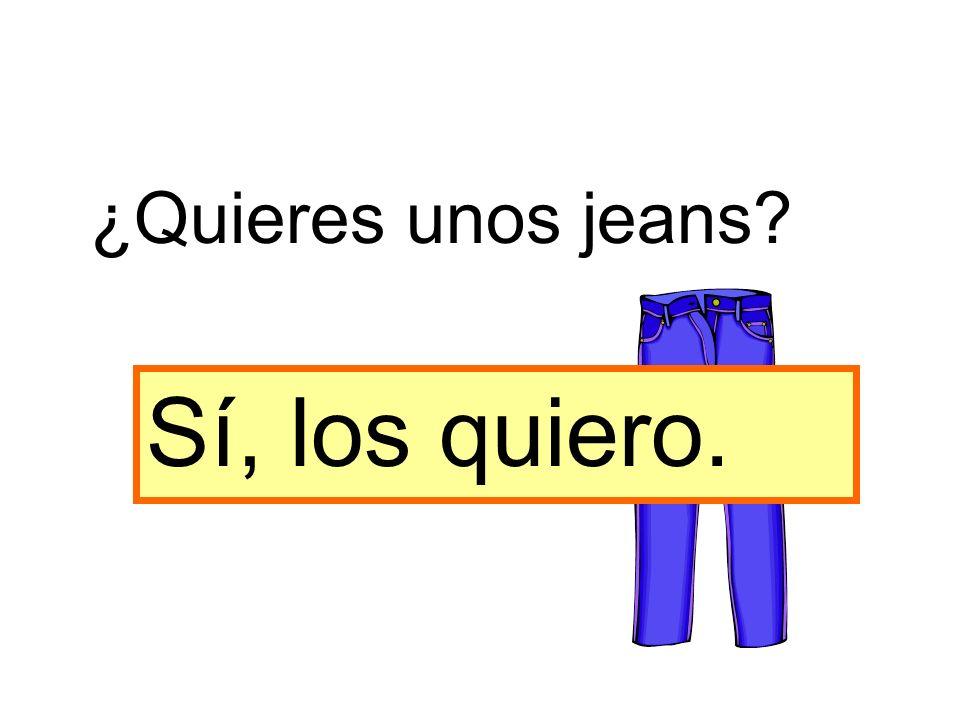 Sí, los quiero. ¿Quieres unos jeans?