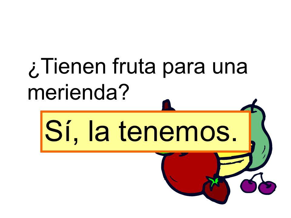 ¿Tienen fruta para una merienda? Sí, la tenemos.