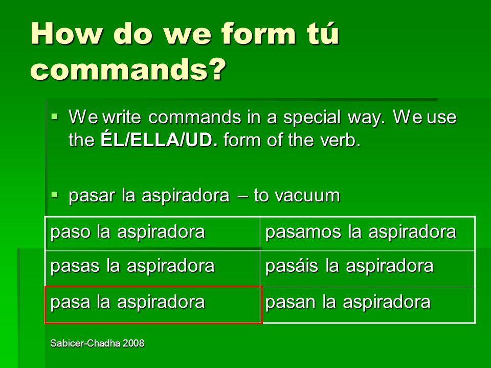 Sabicer-Chadha 2008 When do we use tú commands? We use tú commands when we want to tell a family member, friend, child or peer to do something. We use