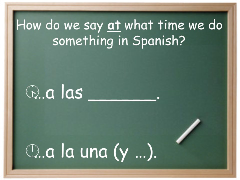 How do we say at what time we do something in Spanish? …a las ______. …a la una (y …).