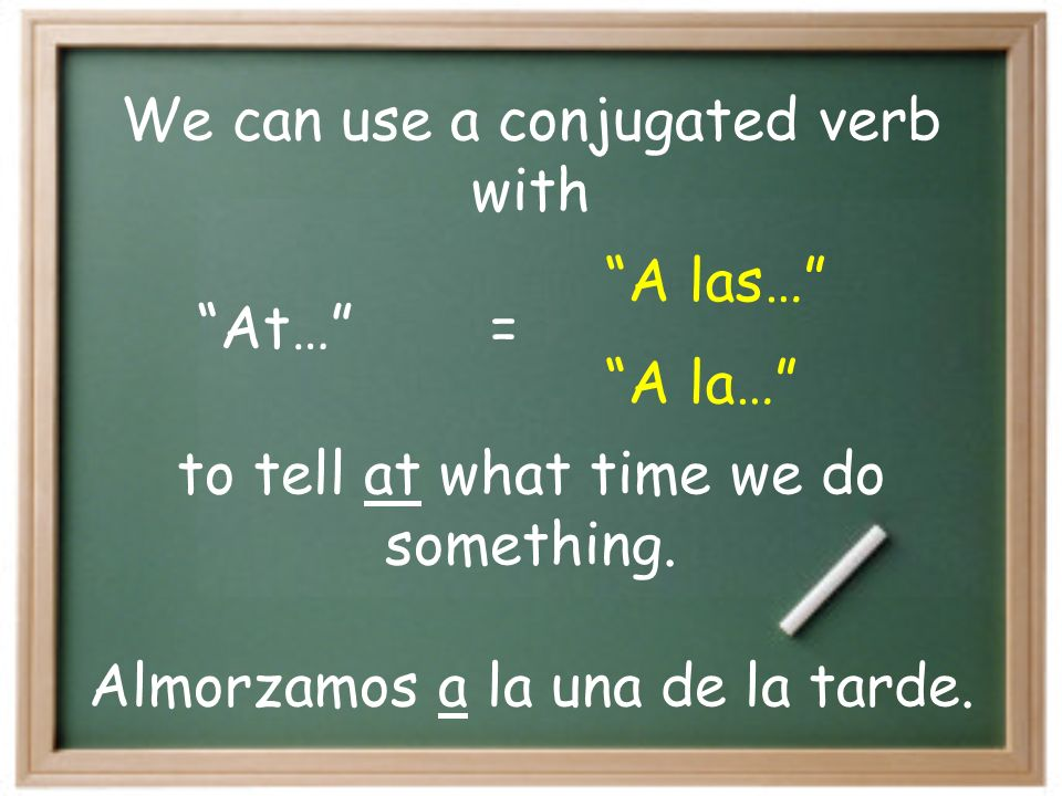 At… A las… = A la… We can use a conjugated verb with to tell at what time we do something.