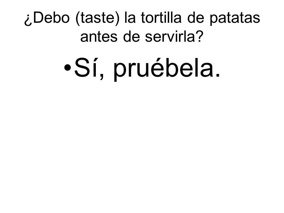 ¿Debo (taste) la tortilla de patatas antes de servirla Sí, pruébela.