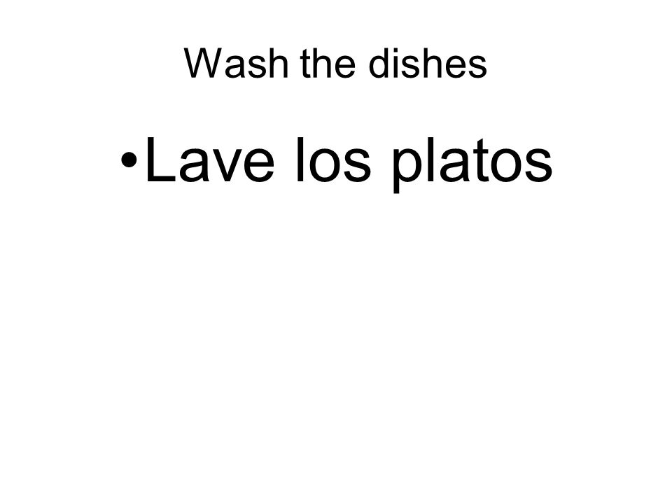 Wash the dishes Lave los platos