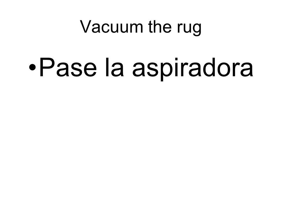 Vacuum the rug Pase la aspiradora