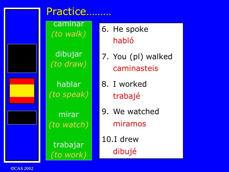 ©CAS 2002 Practice……… caminar (to walk) dibujar (to draw) hablar (to speak) mirar (to watch) trabajar (to work) 1.I walked 2.She watched 3.They worked 4.We drew 5.You (sg) spoke caminé miró trabajaron dibujamos hablaste 6.He spoke 7.You (pl) walked 8.I worked 9.We watched 10.I drew habló caminasteis trabajé miramos dibujé