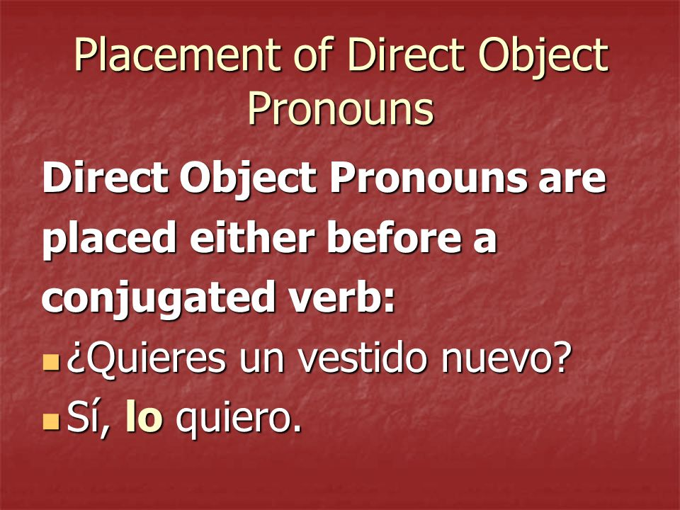 Direct Object Pronouns (Spanish) me (me) te (you) lo (him/it) la (her/it) nos (us) vos (you all) los (you all/them) las (you all/them)