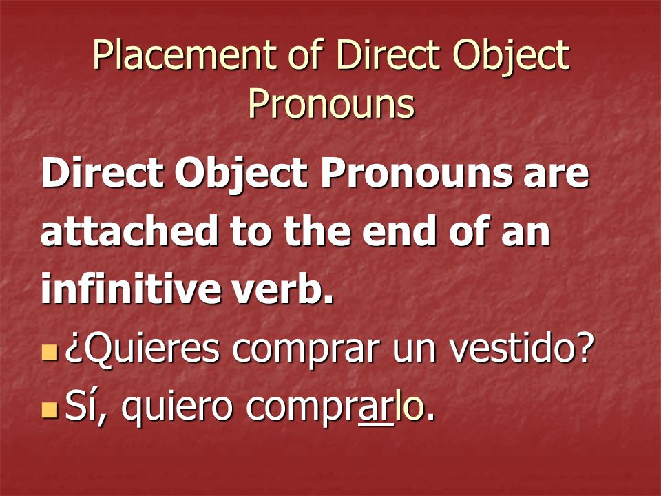 Placement of Direct Object Pronouns Direct Object Pronouns are attached to the end of an infinitive verb.