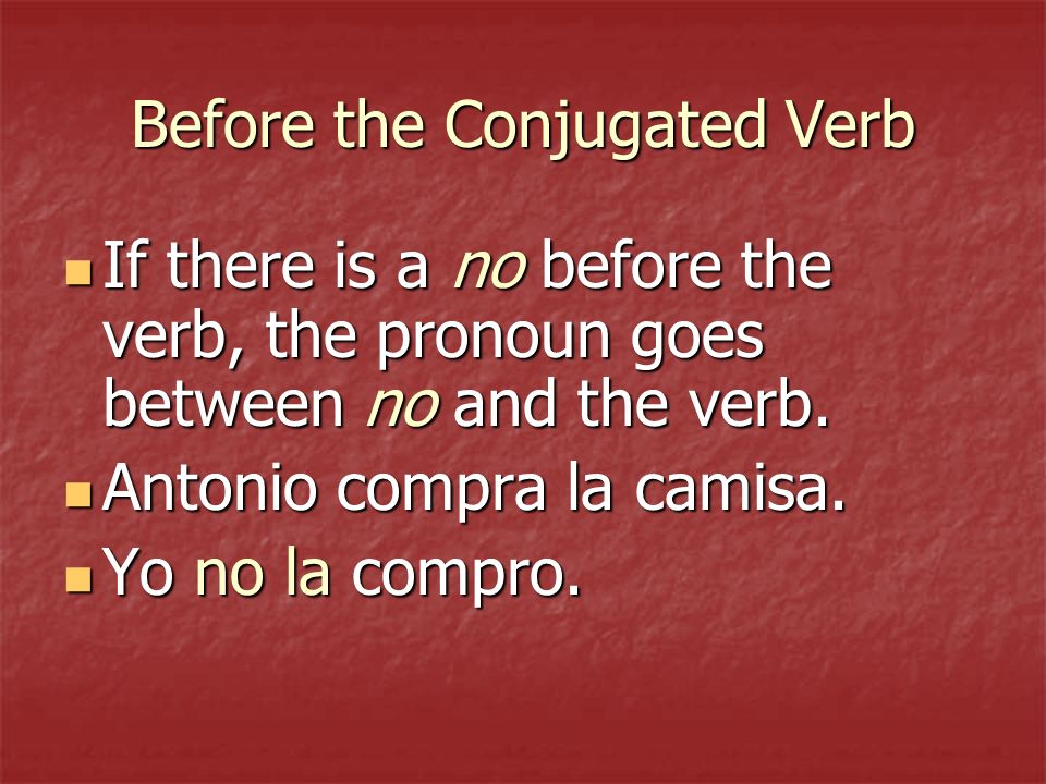 Before the Conjugated Verb If there is a no before the verb, the pronoun goes between no and the verb.