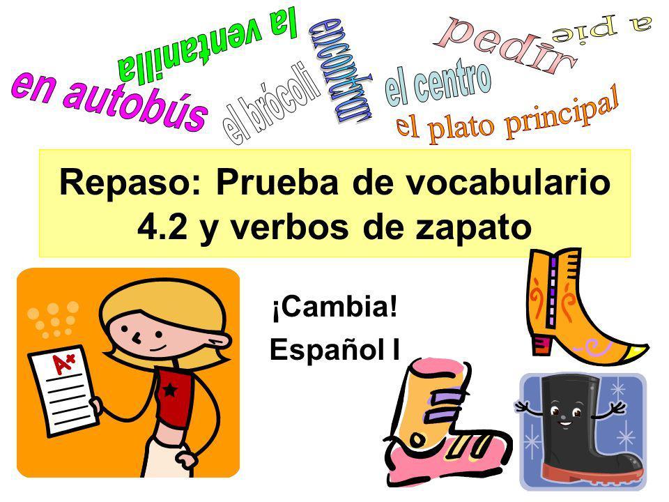 Repaso: Prueba de vocabulario 4.2 y verbos de zapato ¡Cambia! Español I