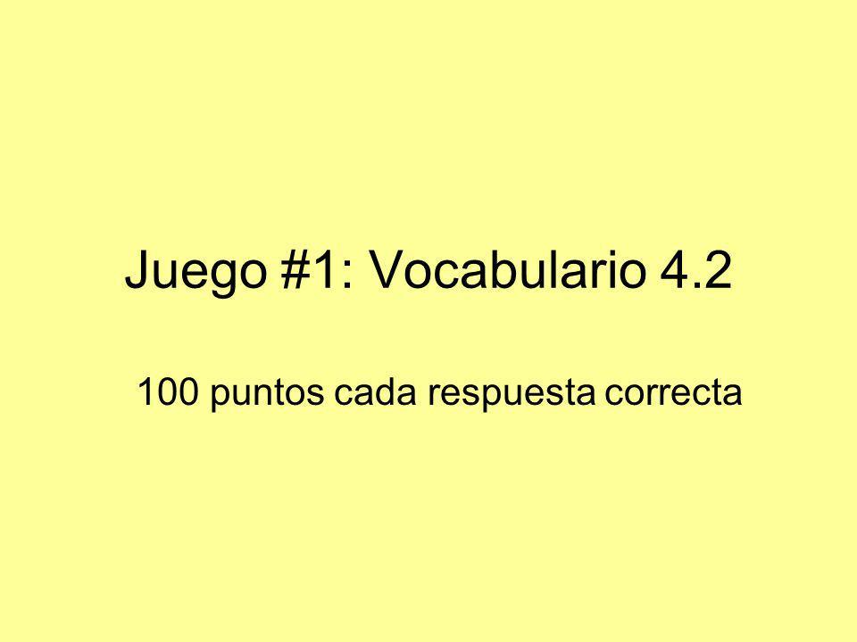 Juego #1: Vocabulario 4.2 100 puntos cada respuesta correcta