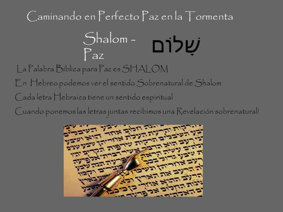 שָׁלוֹם Caminando en Perfecto Paz en la Tormenta Shalom - Paz La Palabra Bíblica para Paz es SHALOM En Hebreo podemos ver el sentido Sobrenatural de S