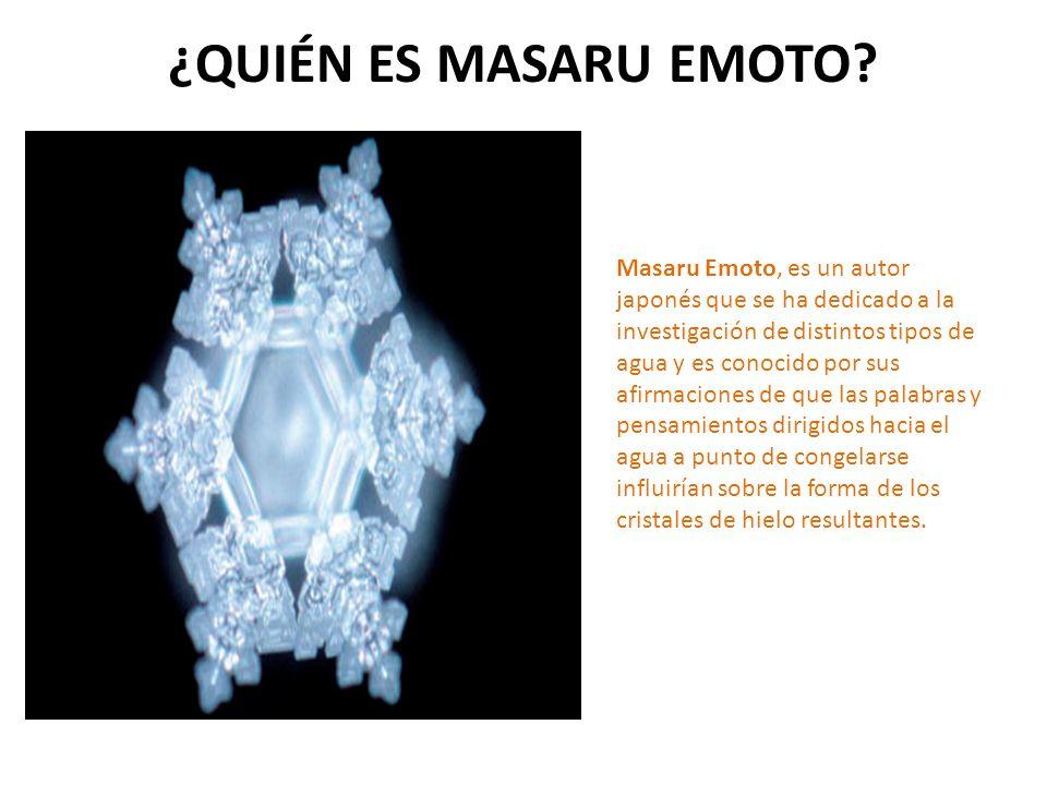 ¿QUIÉN ES MASARU EMOTO? Masaru Emoto, es un autor japonés que se ha dedicado a la investigación de distintos tipos de agua y es conocido por sus afirm
