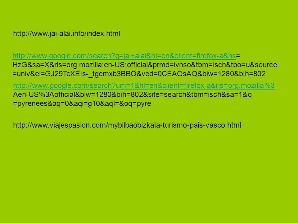 http://www.jai-alai.info/index.html http://www.google.com/search?q=jai+alai&hl=en&client=firefox-a&hshttp://www.google.com/search?q=jai+alai&hl=en&client=firefox-a&hs= HzG&sa=X&rls=org.mozilla:en-US:official&prmd=ivnso&tbm=isch&tbo=u&source =univ&ei=GJ29TcXEIs-_tgemxb3BBQ&ved=0CEAQsAQ&biw=1280&bih=802 http://www.viajespasion.com/mybilbaobizkaia-turismo-pais-vasco.html http://www.google.com/search?um=1&hl=en&client=firefox-a&rls=org.mozilla%3 Aen-US%3Aofficial&biw=1280&bih=802&site=search&tbm=isch&sa=1&q =pyrenees&aq=0&aqi=g10&aql=&oq=pyre