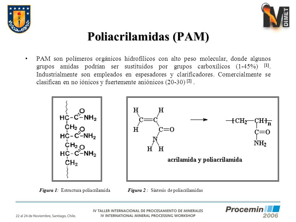 Poliacrilamidas (PAM) Figura 2 Figura 2 : Síntesis de poliacrilamidas PAM son polímeros orgánicos hidrofílicos con alto peso molecular, donde algunos