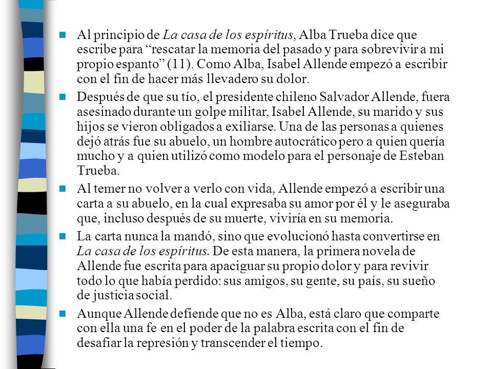 Al principio de La casa de los espíritus, Alba Trueba dice que escribe para rescatar la memoria del pasado y para sobrevivir a mi propio espanto (11).