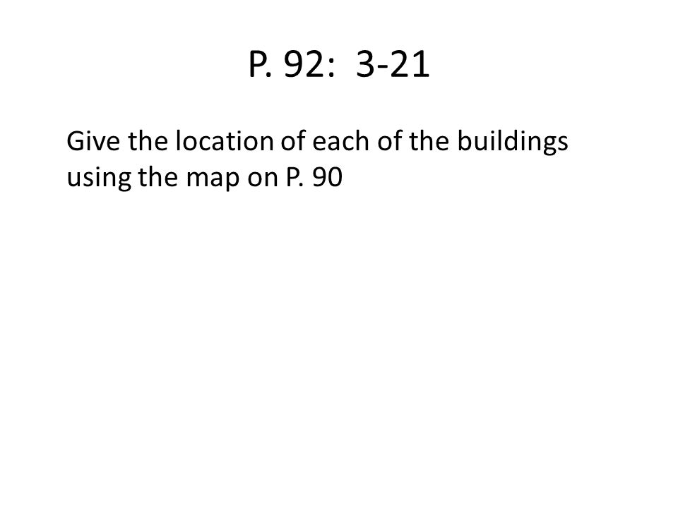P. 92: 3-21 Give the location of each of the buildings using the map on P. 90