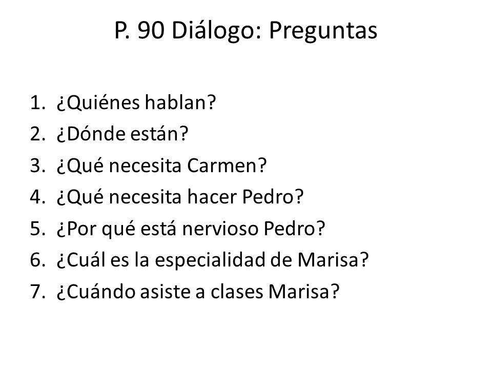 P. 90 Diálogo: Preguntas 1. ¿Quiénes hablan? 2. ¿Dónde están? 3. ¿Qué necesita Carmen? 4. ¿Qué necesita hacer Pedro? 5. ¿Por qué está nervioso Pedro?