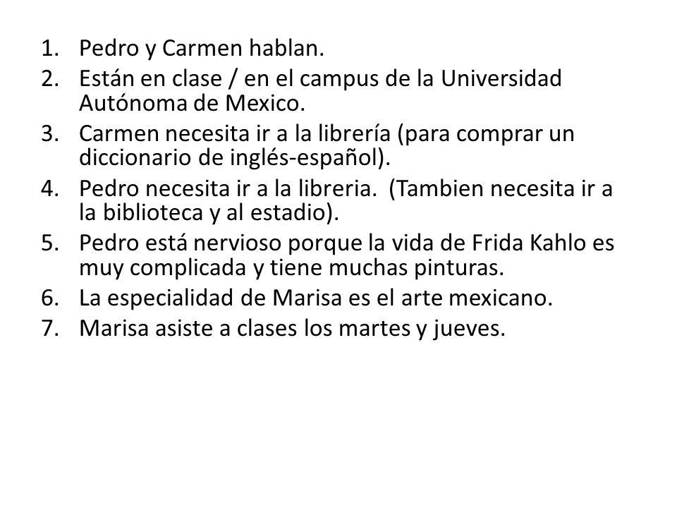 1.Pedro y Carmen hablan. 2.Están en clase / en el campus de la Universidad Autónoma de Mexico. 3.Carmen necesita ir a la librería (para comprar un dic