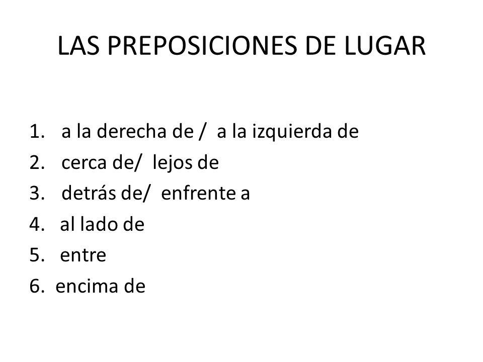 LAS PREPOSICIONES DE LUGAR 1. a la derecha de / a la izquierda de 2. cerca de/ lejos de 3. detrás de/ enfrente a 4. al lado de 5. entre 6. encima de