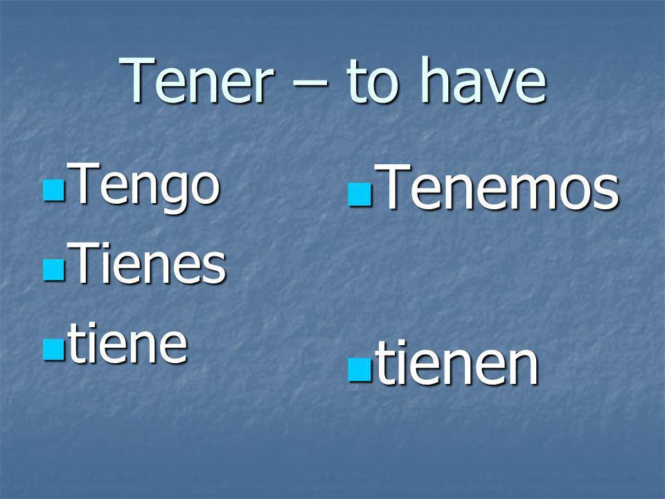 Tener – to have Tengo Tengo Tienes Tienes tiene tiene Tenemos Tenemos tienen tienen