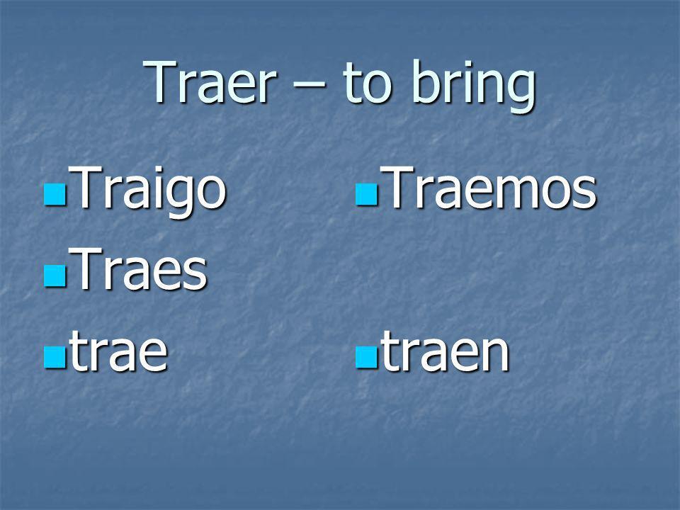 Traer – to bring Traigo Traigo Traes Traes trae trae Traemos Traemos traen traen