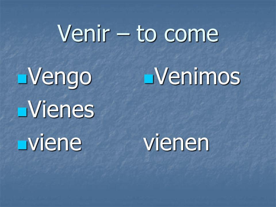 Venir – to come Vengo Vengo Vienes Vienes viene viene Venimos Venimosvienen